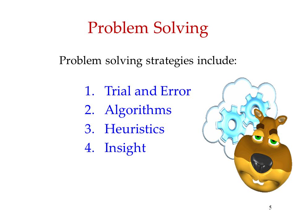 5 Problem Solving Problem solving strategies include: 1.Trial and Error 2.Algorithms 3.Heuristics 4.Insight