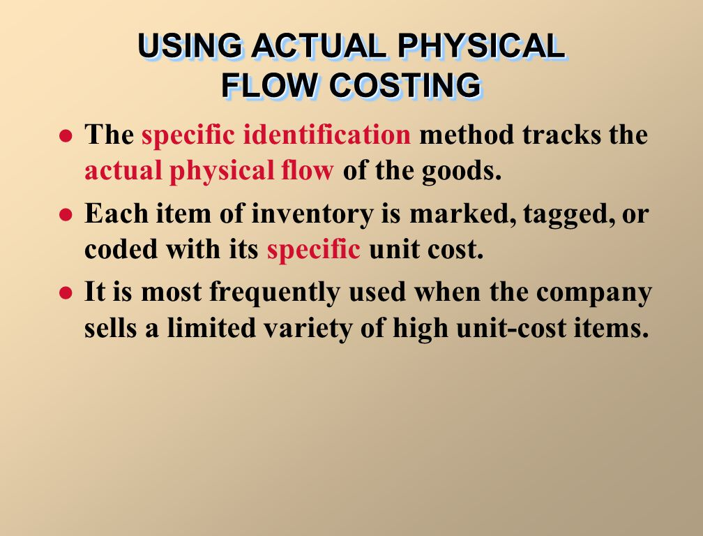 USING ACTUAL PHYSICAL FLOW COSTING The specific identification method tracks the actual physical flow of the goods. Each item of inventory is marked,