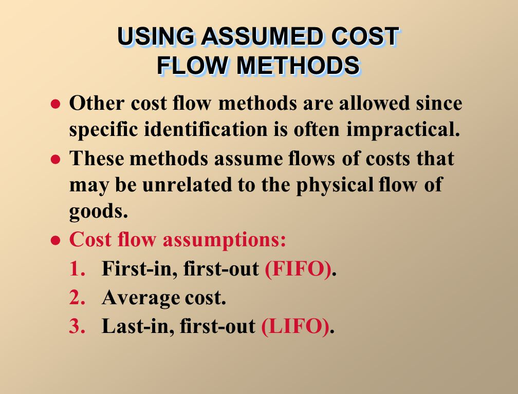USING ASSUMED COST FLOW METHODS Other cost flow methods are allowed since specific identification is often impractical. These methods assume flows of