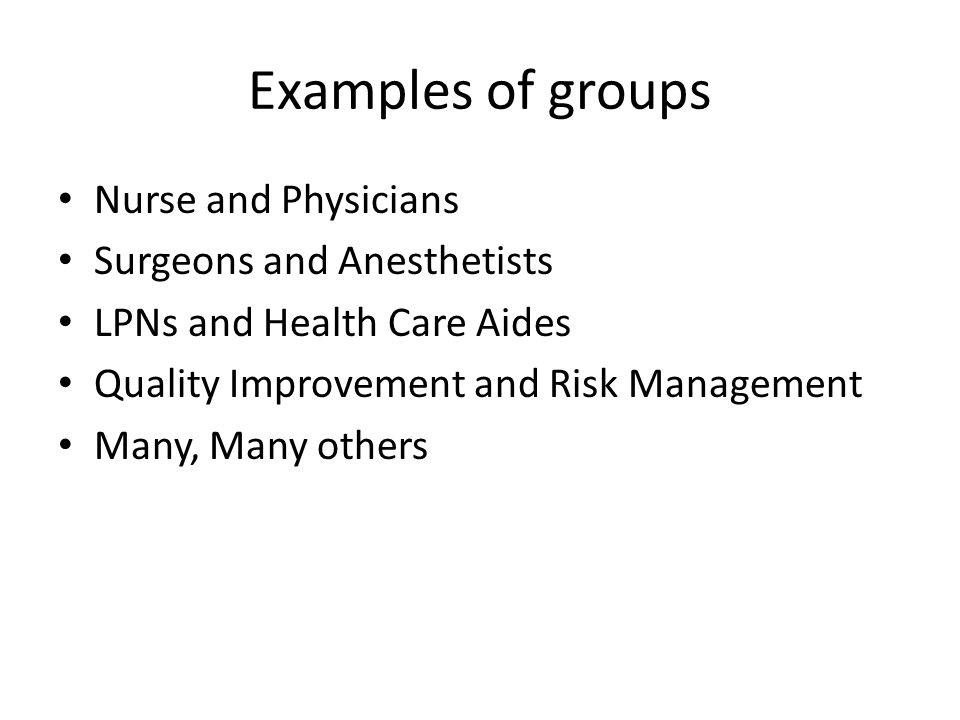 Examples of groups Nurse and Physicians Surgeons and Anesthetists LPNs and Health Care Aides Quality Improvement and Risk Management Many, Many others