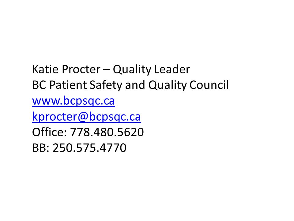 Katie Procter – Quality Leader BC Patient Safety and Quality Council www.bcpsqc.ca kprocter@bcpsqc.ca Office: 778.480.5620 BB: 250.575.4770
