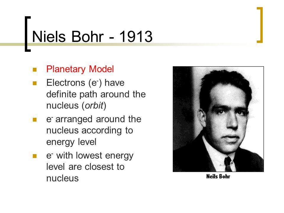 Niels Bohr - 1913 Planetary Model Electrons (e - ) have definite path around the nucleus (orbit) e - arranged around the nucleus according to energy level e - with lowest energy level are closest to nucleus