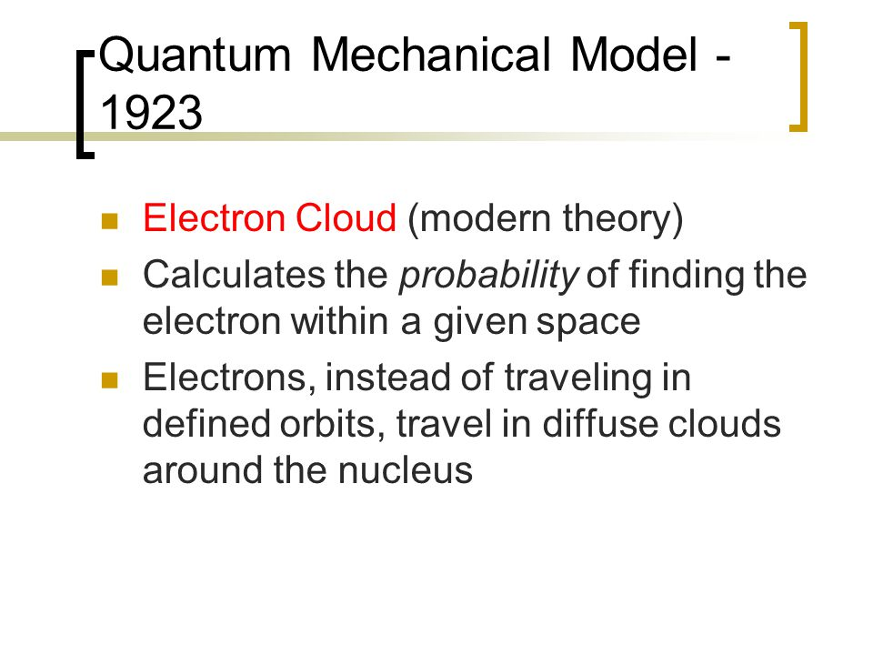 Quantum Mechanical Model - 1923 Electron Cloud (modern theory) Calculates the probability of finding the electron within a given space Electrons, instead of traveling in defined orbits, travel in diffuse clouds around the nucleus