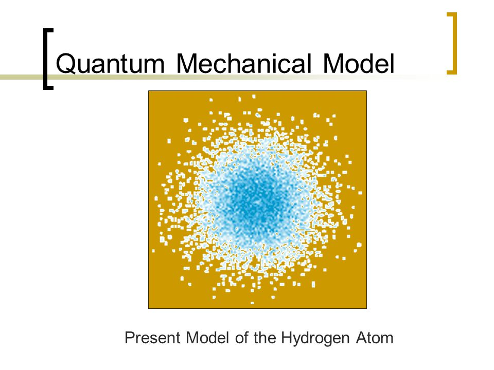 Quantum Mechanical Model Present Model of the Hydrogen Atom