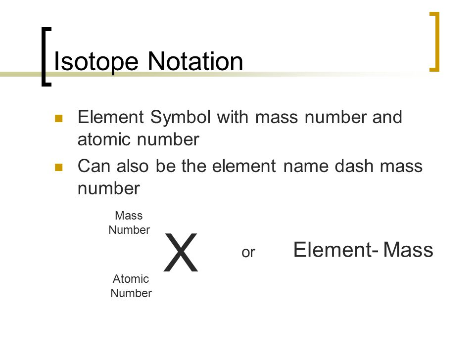 Isotope Notation Element Symbol with mass number and atomic number Can also be the element name dash mass number X Mass Number Atomic Number or Element- Mass