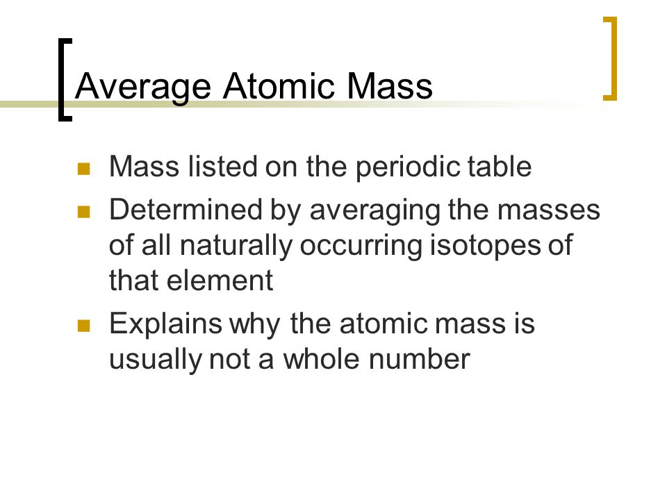 Average Atomic Mass Mass listed on the periodic table Determined by averaging the masses of all naturally occurring isotopes of that element Explains why the atomic mass is usually not a whole number