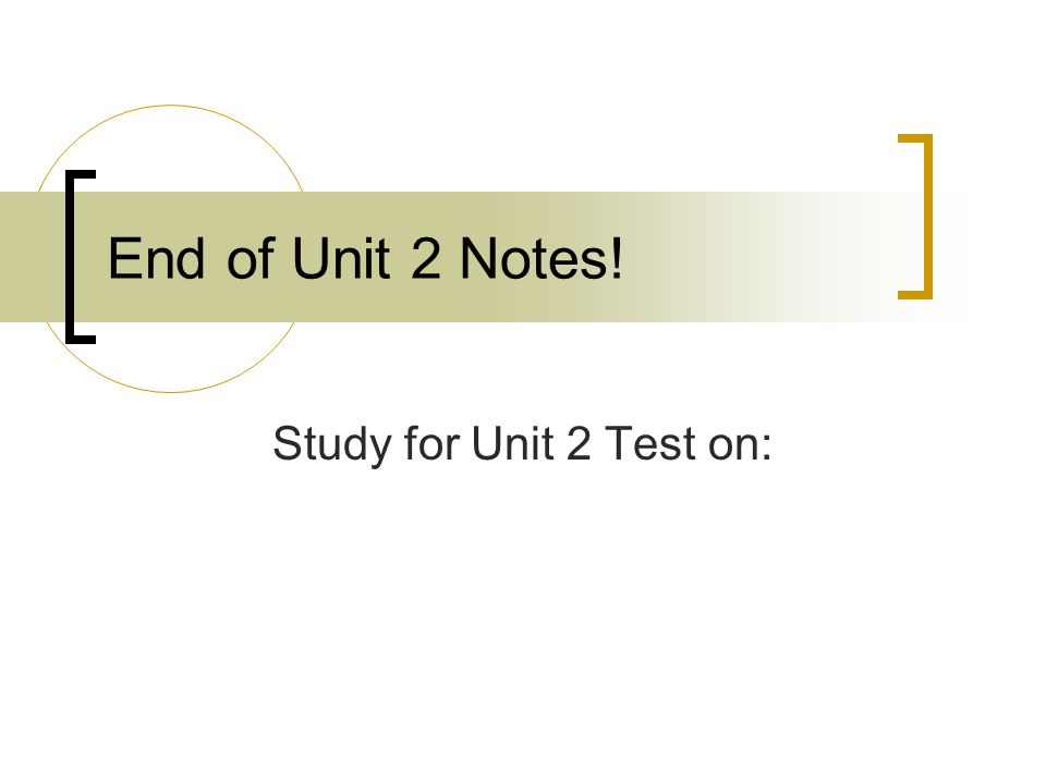 End of Unit 2 Notes! Study for Unit 2 Test on: