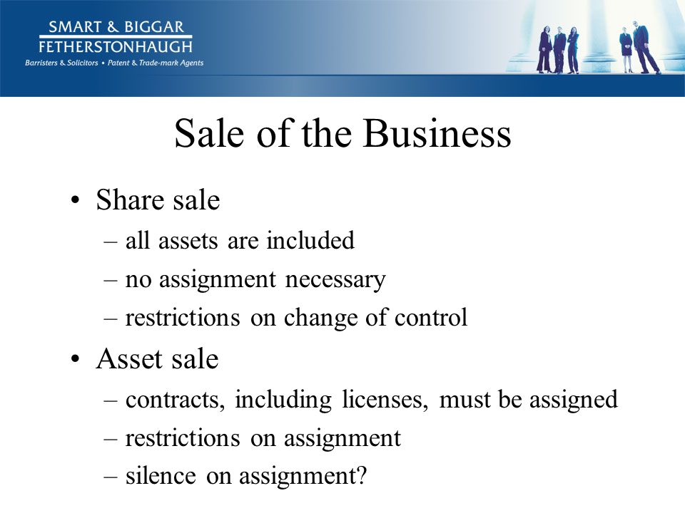 Sale of the Business Share sale –all assets are included –no assignment necessary –restrictions on change of control Asset sale –contracts, including licenses, must be assigned –restrictions on assignment –silence on assignment?