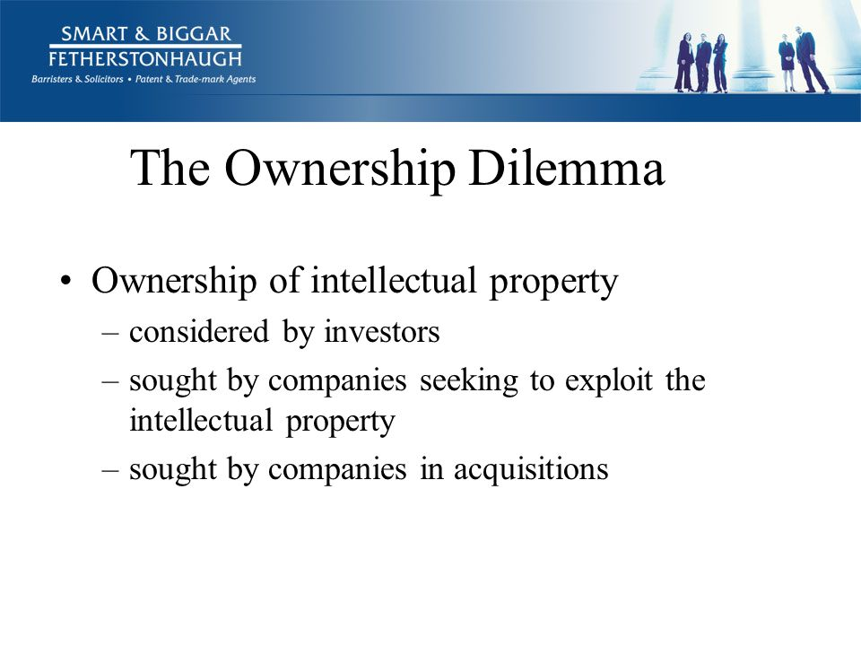 The Ownership Dilemma Ownership of intellectual property –considered by investors –sought by companies seeking to exploit the intellectual property –sought by companies in acquisitions
