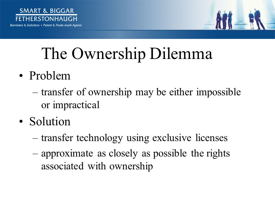 The Ownership Dilemma Problem –transfer of ownership may be either impossible or impractical Solution –transfer technology using exclusive licenses –approximate as closely as possible the rights associated with ownership