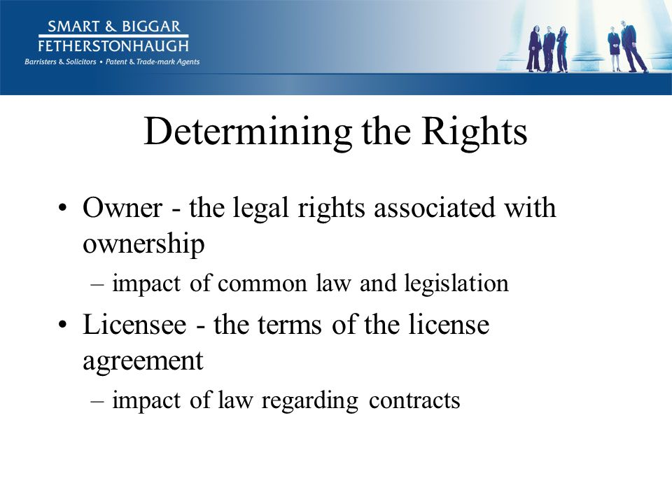 Determining the Rights Owner - the legal rights associated with ownership –impact of common law and legislation Licensee - the terms of the license agreement –impact of law regarding contracts