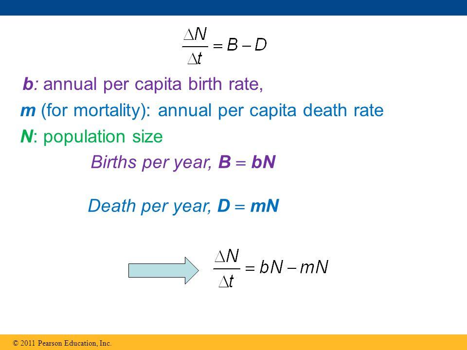 © 2011 Pearson Education, Inc. b: annual per capita birth rate, m (for mortality): annual per capita death rate N: population size Births per year, B