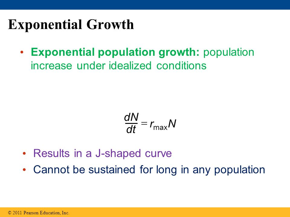 Exponential Growth Exponential population growth: population increase under idealized conditions © 2011 Pearson Education, Inc.