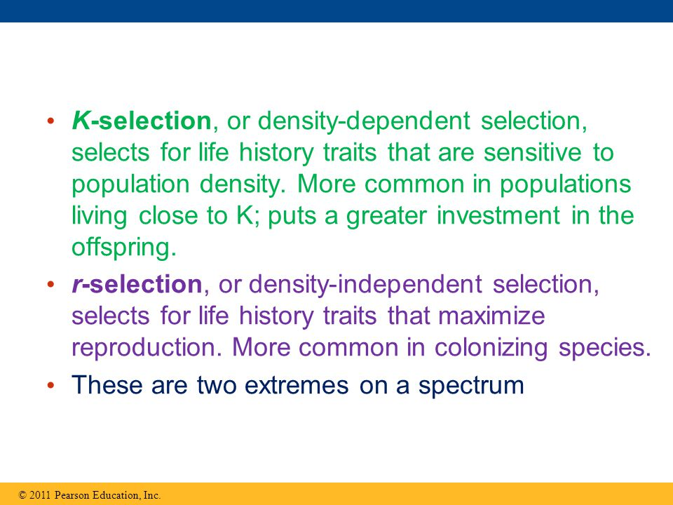 K-selection, or density-dependent selection, selects for life history traits that are sensitive to population density.