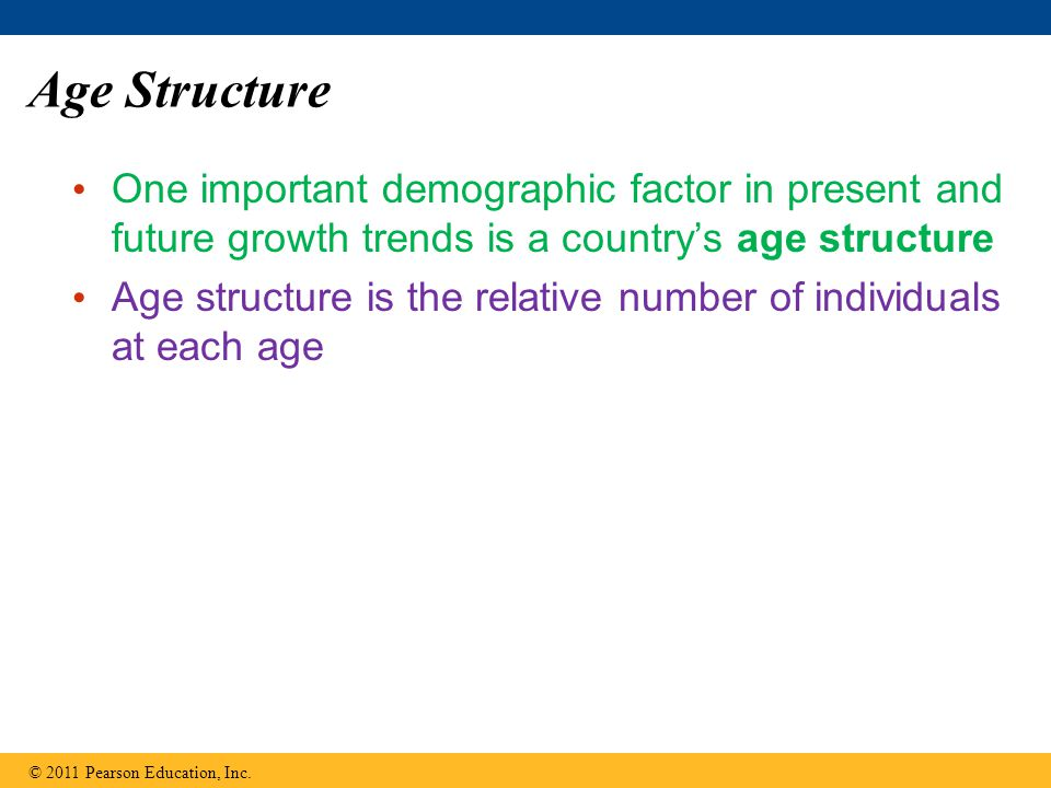 Age Structure One important demographic factor in present and future growth trends is a country's age structure Age structure is the relative number of individuals at each age © 2011 Pearson Education, Inc.