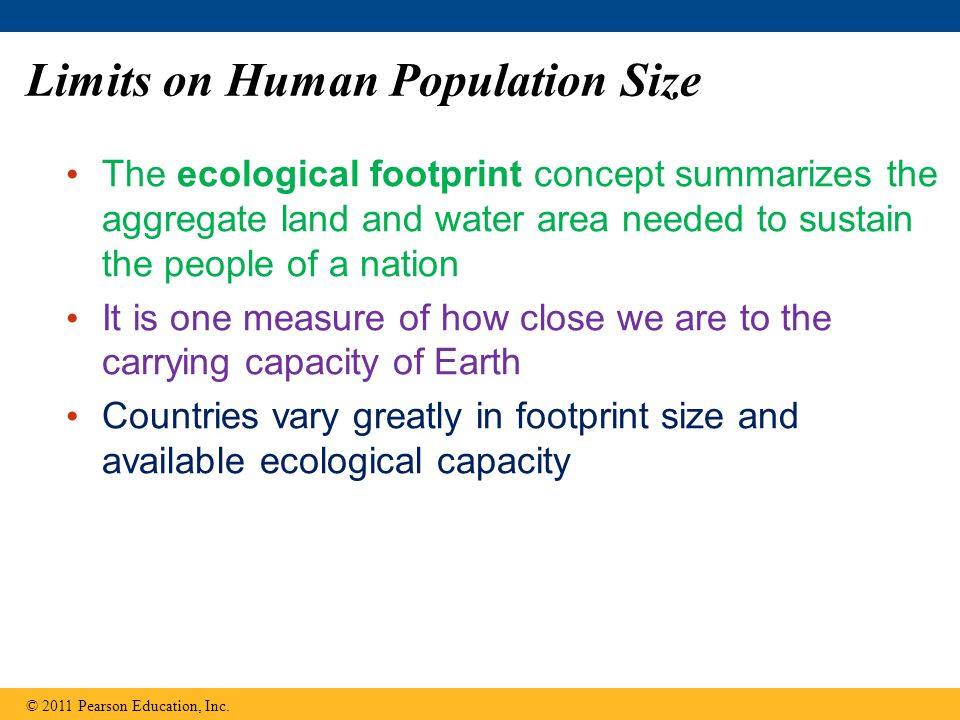 Limits on Human Population Size The ecological footprint concept summarizes the aggregate land and water area needed to sustain the people of a nation