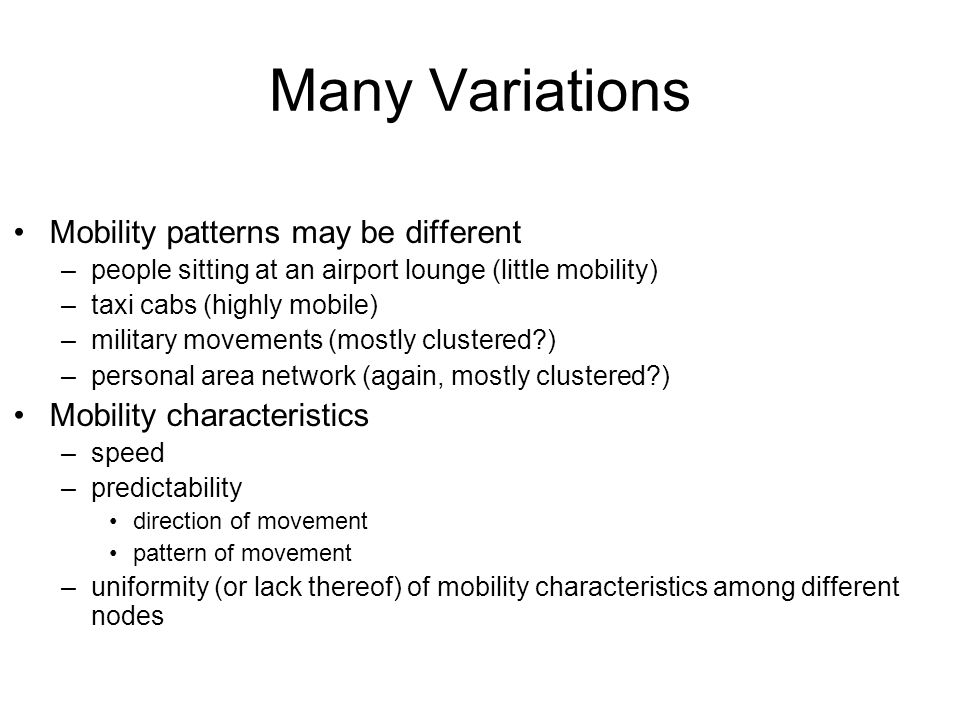 Many Variations Mobility patterns may be different –people sitting at an airport lounge (little mobility) –taxi cabs (highly mobile) –military movements (mostly clustered ) –personal area network (again, mostly clustered ) Mobility characteristics –speed –predictability direction of movement pattern of movement –uniformity (or lack thereof) of mobility characteristics among different nodes
