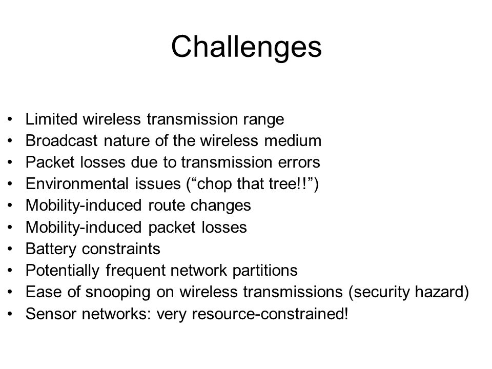 Challenges Limited wireless transmission range Broadcast nature of the wireless medium Packet losses due to transmission errors Environmental issues ( chop that tree!! ) Mobility-induced route changes Mobility-induced packet losses Battery constraints Potentially frequent network partitions Ease of snooping on wireless transmissions (security hazard) Sensor networks: very resource-constrained!