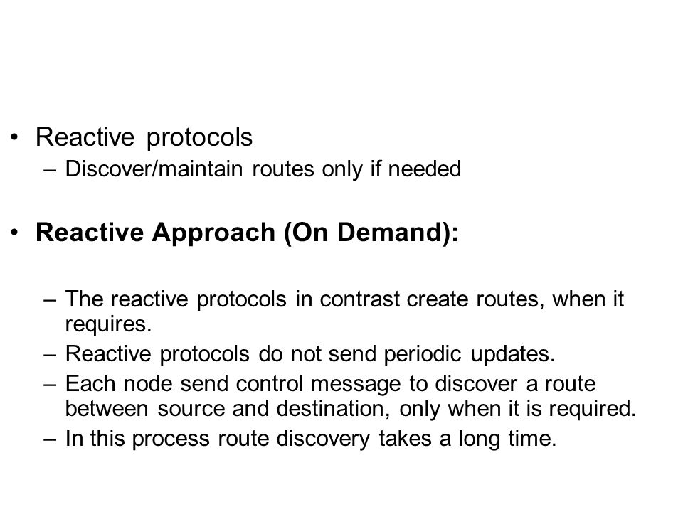 Reactive protocols –Discover/maintain routes only if needed Reactive Approach (On Demand): –The reactive protocols in contrast create routes, when it requires.