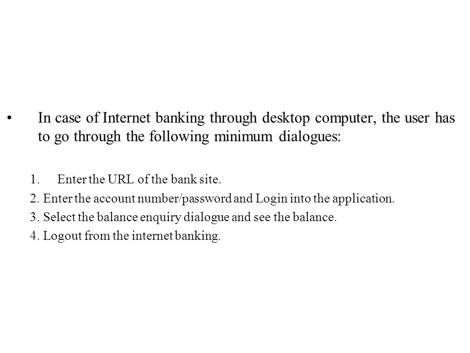 In case of Internet banking through desktop computer, the user has to go through the following minimum dialogues: 1.Enter the URL of the bank site.