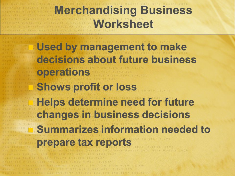 Merchandising Business Worksheet Used by management to make decisions about future business operations Shows profit or loss Helps determine need for future changes in business decisions Summarizes information needed to prepare tax reports Used by management to make decisions about future business operations Shows profit or loss Helps determine need for future changes in business decisions Summarizes information needed to prepare tax reports