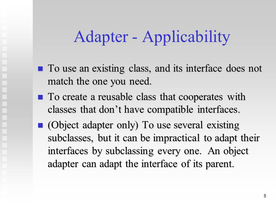 9 Class Adapter - Consequences : Lets Adapter override some of the Adaptee's behavior, since Adapter is a subclass of Adaptee.