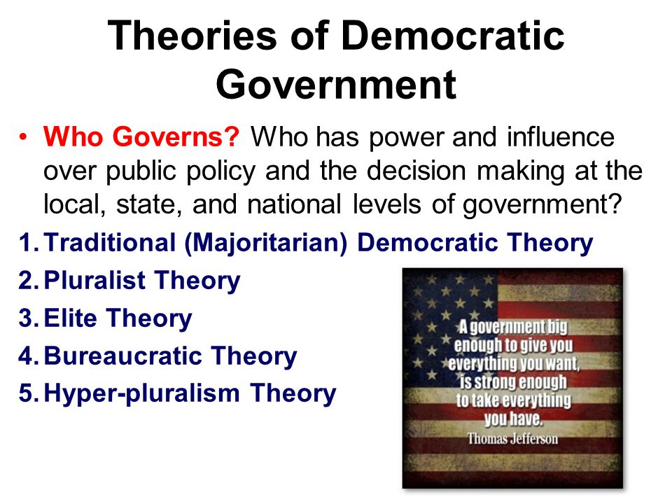 Theories of Democratic Government Who Governs? Who has power and influence over public policy and the decision making at the local, state, and nationa