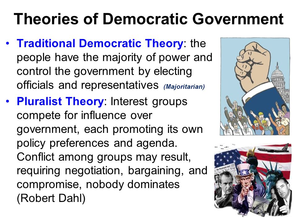 Theories of Democratic Government Traditional Democratic Theory: the people have the majority of power and control the government by electing official