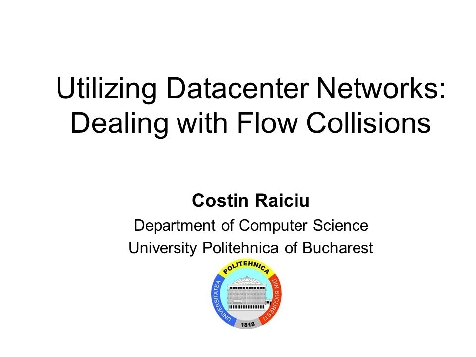 Utilizing Datacenter Networks: Dealing with Flow Collisions Costin Raiciu Department of Computer Science University Politehnica of Bucharest