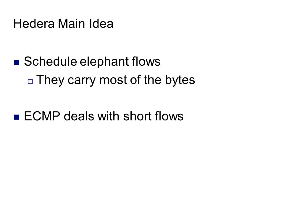 Hedera Main Idea Schedule elephant flows  They carry most of the bytes ECMP deals with short flows