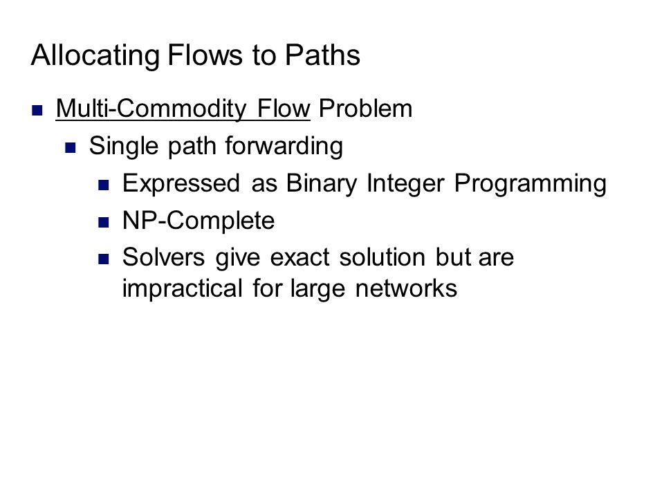 Allocating Flows to Paths Multi-Commodity Flow Problem Single path forwarding Expressed as Binary Integer Programming NP-Complete Solvers give exact solution but are impractical for large networks