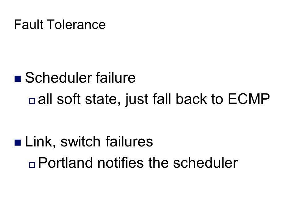 Fault Tolerance Scheduler failure  all soft state, just fall back to ECMP Link, switch failures  Portland notifies the scheduler