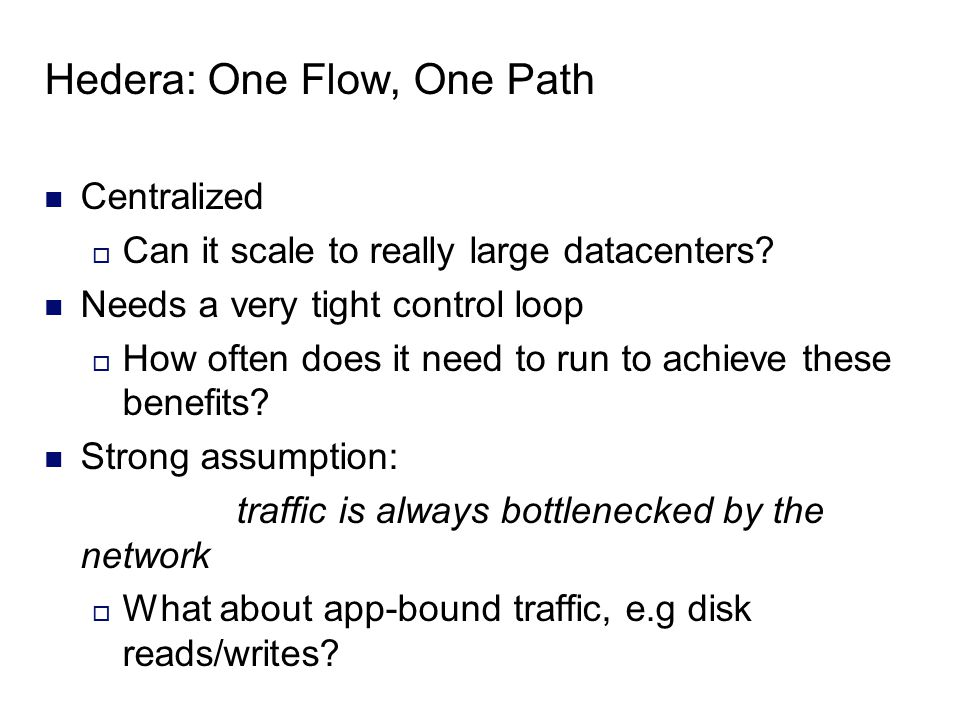 Hedera: One Flow, One Path Centralized  Can it scale to really large datacenters.