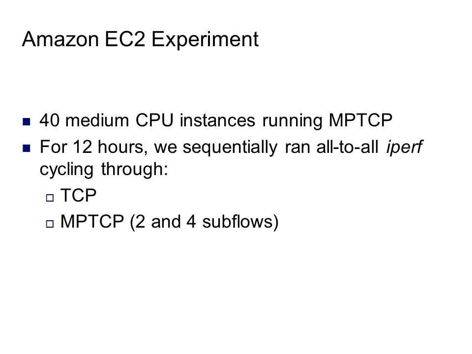 Amazon EC2 Experiment 40 medium CPU instances running MPTCP For 12 hours, we sequentially ran all-to-all iperf cycling through:  TCP  MPTCP (2 and 4 subflows)