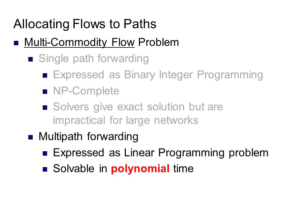 Allocating Flows to Paths Multi-Commodity Flow Problem Single path forwarding Expressed as Binary Integer Programming NP-Complete Solvers give exact solution but are impractical for large networks Multipath forwarding Expressed as Linear Programming problem Solvable in polynomial time