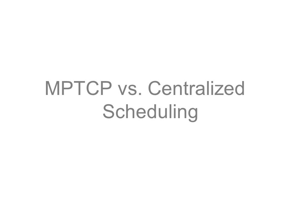 MPTCP vs. Centralized Scheduling