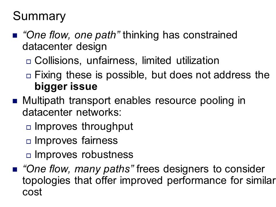 Summary One flow, one path thinking has constrained datacenter design  Collisions, unfairness, limited utilization  Fixing these is possible, but does not address the bigger issue Multipath transport enables resource pooling in datacenter networks:  Improves throughput  Improves fairness  Improves robustness One flow, many paths frees designers to consider topologies that offer improved performance for similar cost