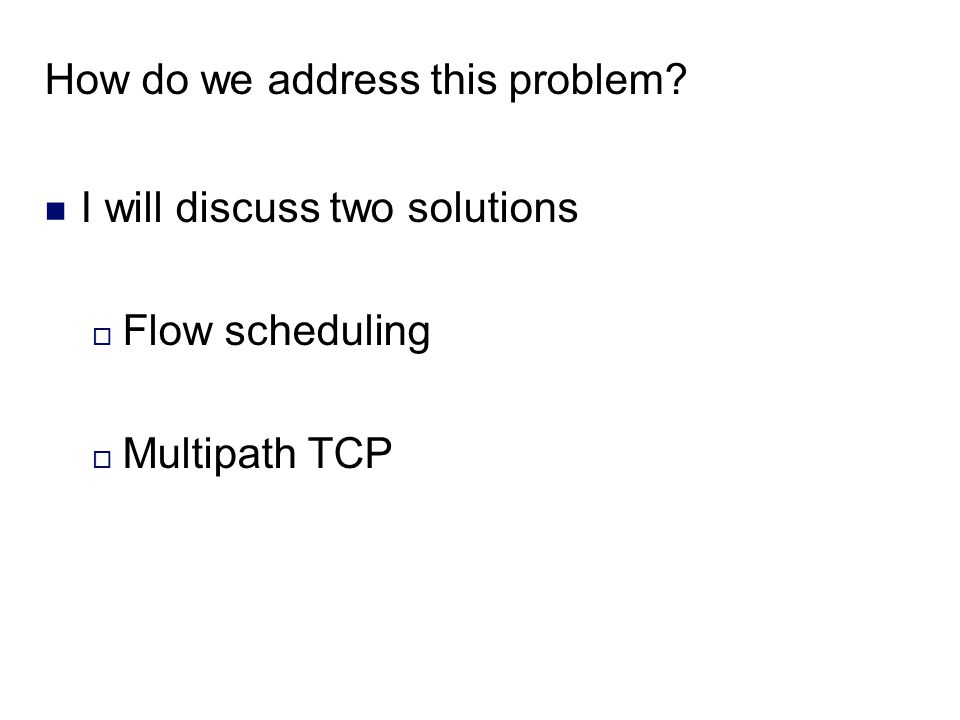 How do we address this problem I will discuss two solutions  Flow scheduling  Multipath TCP