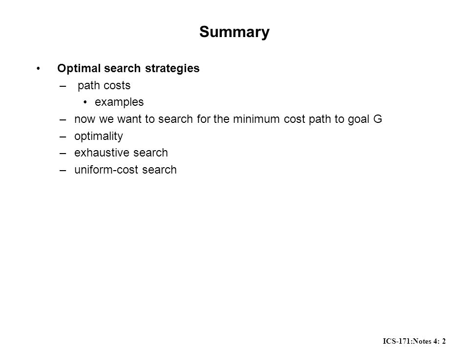 ICS-171:Notes 4: 13 Summary Path Cost –in practice we often want the best path to a goal state, e.g., the minimum cost path Optimality –a search algorithm which is guaranteed to find the best path to goal Uniform Cost Search –this is optimal –but it can have exponential complexity (especially memory) in practice Reading: Chapter 3, page 70 to 82 All of the search techniques so far are blind in that they do not look at how far away the goal may be: next we will look at informed or heuristic search, which directly tries to minimize the distance to the goal.
