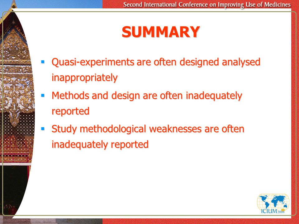 SUMMARY  Quasi-experiments are often designed analysed inappropriately  Methods and design are often inadequately reported  Study methodological weaknesses are often inadequately reported