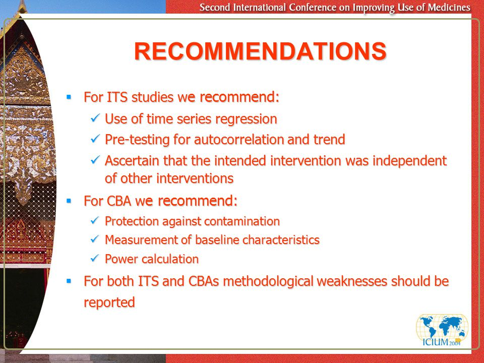 RECOMMENDATIONS  For ITS studies w e recommend: Use of time series regression Use of time series regression Pre-testing for autocorrelation and trend