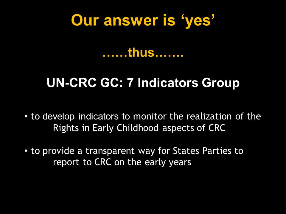 2005: indicators group forms; approaches CRC Monitoring Committee; argues that GC:7 is impractical/underused and there is a need for user-friendly and useful GC:7 indicators 2006: CRC Monitoring Committee invites group to develop indicators that would assist States' reporting and promote CRC GC:7 realization 2006-2008: indicators of GC:7 are completed and accepted for piloting by CRC Monitoring Committee UN-CRC GC:7 Indicators