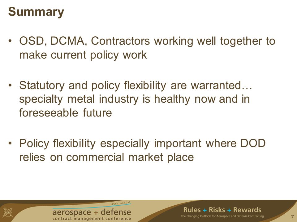 7 Summary OSD, DCMA, Contractors working well together to make current policy work Statutory and policy flexibility are warranted… specialty metal industry is healthy now and in foreseeable future Policy flexibility especially important where DOD relies on commercial market place