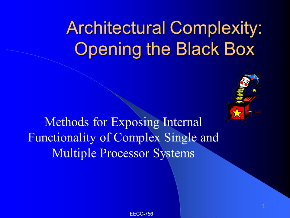 1 Architectural Complexity: Opening the Black Box Methods for Exposing Internal Functionality of Complex Single and Multiple Processor Systems EECC-756