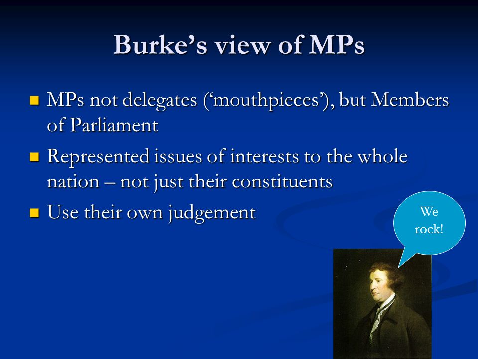 Burke's view of MPs MPs not delegates ('mouthpieces'), but Members of Parliament MPs not delegates ('mouthpieces'), but Members of Parliament Represented issues of interests to the whole nation – not just their constituents Represented issues of interests to the whole nation – not just their constituents Use their own judgement Use their own judgement We rock!