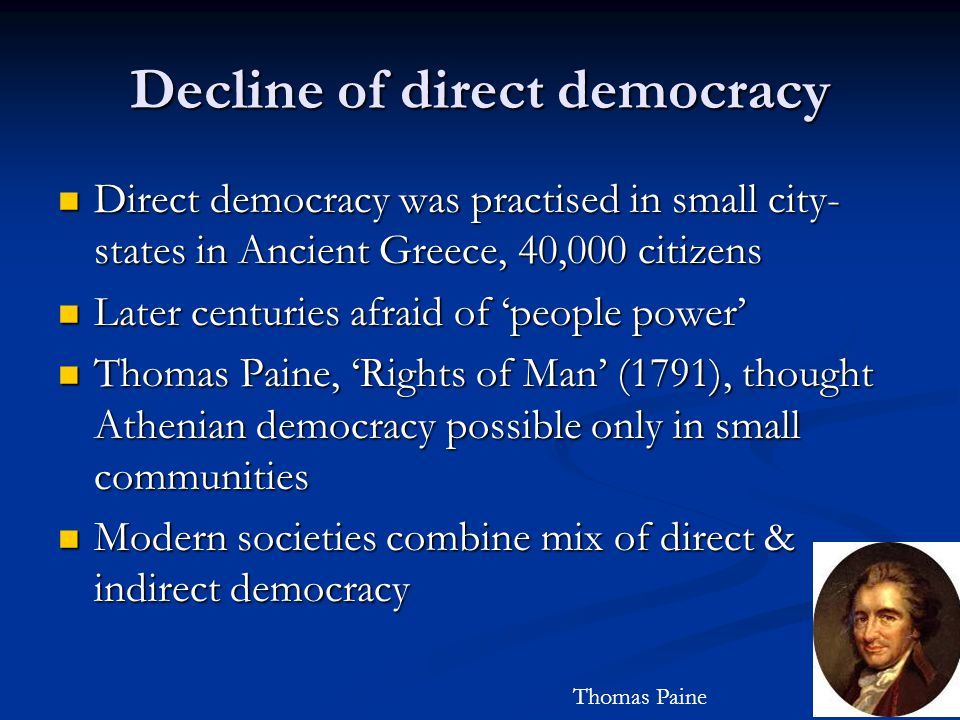 Decline of direct democracy Direct democracy was practised in small city- states in Ancient Greece, 40,000 citizens Direct democracy was practised in small city- states in Ancient Greece, 40,000 citizens Later centuries afraid of 'people power' Later centuries afraid of 'people power' Thomas Paine, 'Rights of Man' (1791), thought Athenian democracy possible only in small communities Thomas Paine, 'Rights of Man' (1791), thought Athenian democracy possible only in small communities Modern societies combine mix of direct & indirect democracy Modern societies combine mix of direct & indirect democracy Thomas Paine