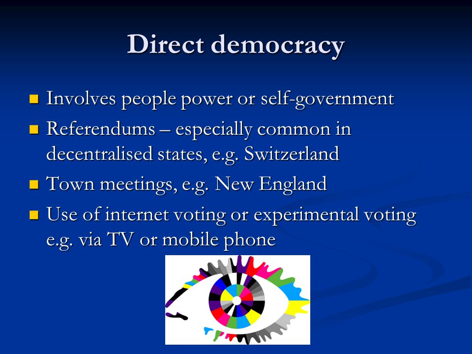 Direct democracy Involves people power or self-government Involves people power or self-government Referendums – especially common in decentralised states, e.g.