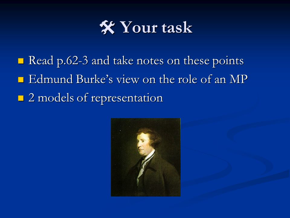  Your task Read p.62-3 and take notes on these points Read p.62-3 and take notes on these points Edmund Burke's view on the role of an MP Edmund Burke's view on the role of an MP 2 models of representation 2 models of representation