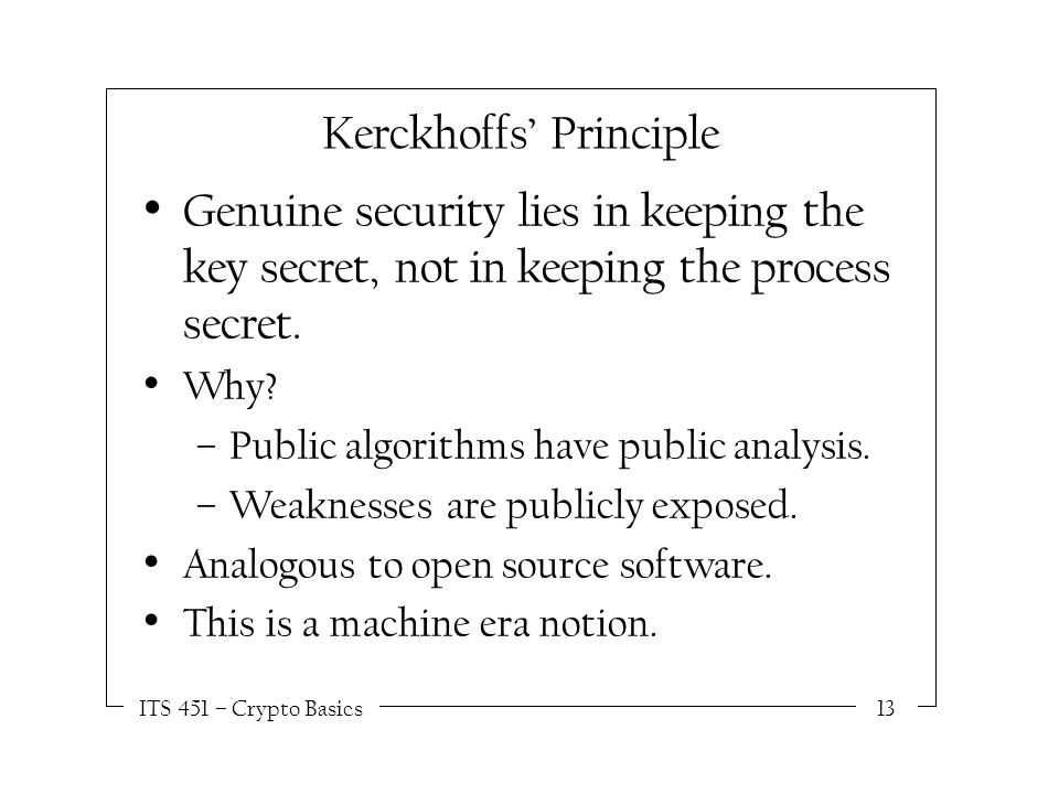 ITS 451 – Crypto Basics13 Kerckhoffs' Principle Genuine security lies in keeping the key secret, not in keeping the process secret.