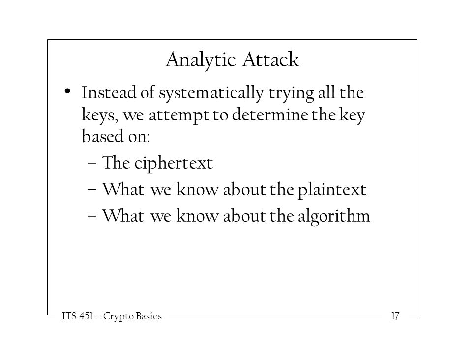 ITS 451 – Crypto Basics17 Analytic Attack Instead of systematically trying all the keys, we attempt to determine the key based on: –The ciphertext –What we know about the plaintext –What we know about the algorithm